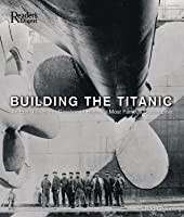 Building the Titanic: An Epic Tale of the Creation of History's Most Famous OceanLiner