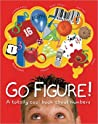 Go Figure!: A Totally Cool Book about Numbers