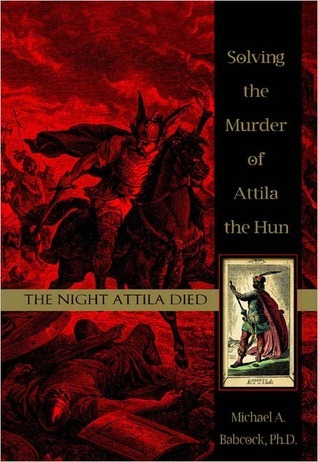 The Night Attila Died Solving the Murder of Attila the Hun