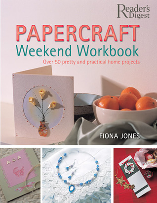 Papercraft Weekend Workbook: From Ribbons to Rose Petals - Creative Techniques for Making Over 50 Stunning Projects Includes greeting cards, invitations, stationary, picture frames, and more!