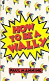 How to Be a Wally by Paul Manning