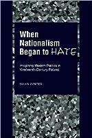 When Nationalism Began to Hate: Imagining Modern Politics in Nineteenth-Century Poland: Imagining Modern Politics in Nineteenth-Century Poland