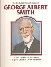 The Illustrated Story of President George Albert Smith