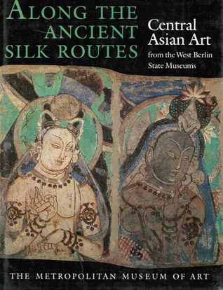 Along the Ancient Silk Routes Central Asian Art from the West Berlin State