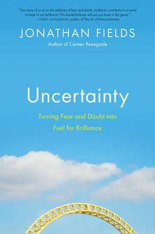 Uncertainty: Turning Fear and Doubt Into Fuel for Brilliance