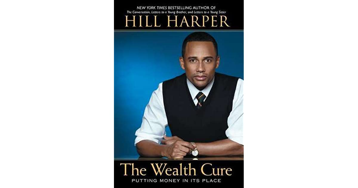 The Wealth Cure Putting Money In Its Place By Hill Harper