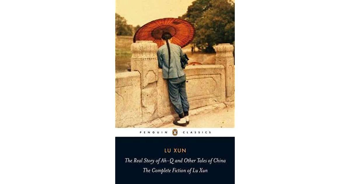 The Real Story Of Ah Q And Other Tales Of China The Complete