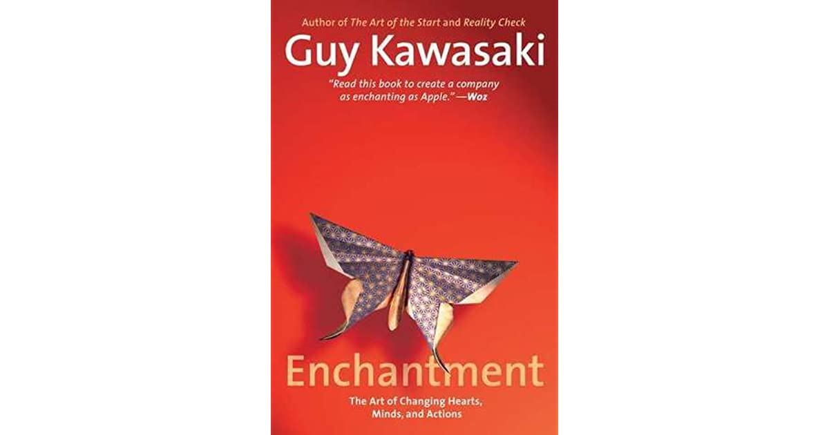 Enchantment The Art Of Changing Hearts Minds And Actions By Guy Kawasaki