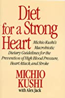 Diet For A Strong Heart: Michio Kushi's Macrobiotic Dietary Guidelines For The Prevention Of High Blood Pressure, Heart Attack, And Stroke