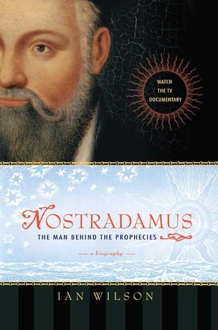 Nostradamus: The Man Behind the Prophecies by Ian Wilson