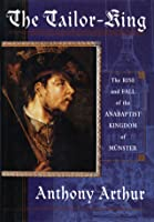 The Tailor King: The Rise And Fall Of The Anabaptist Kingdom Of Münster