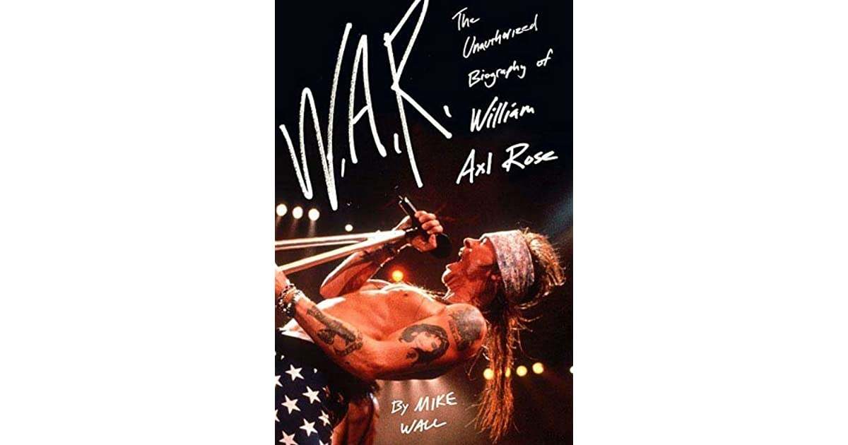 W A R : The Unauthorized Biography of William Axl Rose by