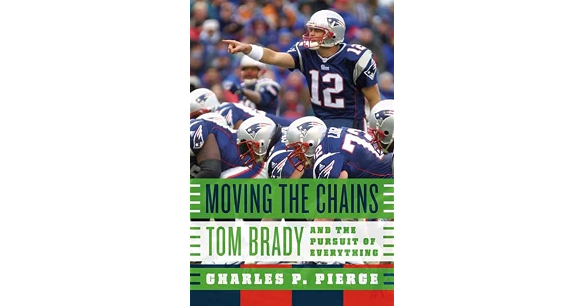 Moving The Chains Tom Brady And The Pursuit Of Everything By
