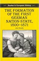 The Formation of the First German Nation-State, 1800-1871 (Studies in European History)