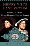 Henry VIII's Last Victim: The Life and Times of Henry Howard, Earl of Surrey