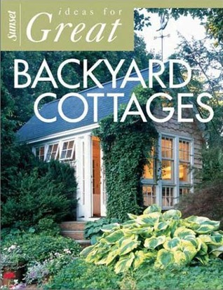 Ideas for Great Backyard Cottages by Sunset Magazines & Books