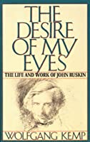The Desire of My Eyes: The Life & Work of John Ruskin