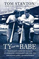 Ty and The Babe: Baseball's Fiercest Rivals: A Surprising Friendship and the 1941 Has-Beens Golf Championship