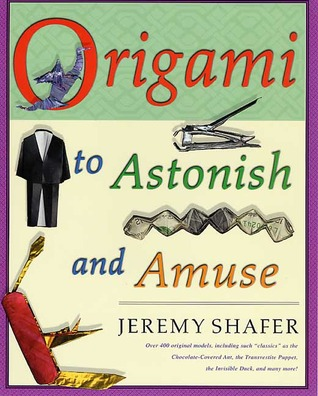 "Origami to Astonish and Amuse: Over 400 Original Models, Including Such ""Classics"" as the Chocolate-Covered Ant, the Transvestite Puppet, the Invisible Duck, and Many More!"