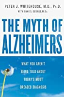 The Myth Of Alzheimer's: What You Aren't Being Told About Today's Most Dreaded Diagnosis