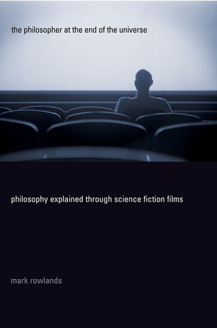 The Philosopher at the End of the Universe: Philosophy Explained Through Science Fiction Films