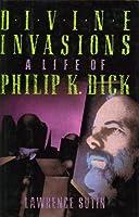 Divine Invasions: The Life of Philip K. Dick