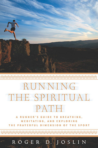 Running the Spiritual Path: A Runner's Guide to Breathing, Meditating, and Exploring the Prayerful Dimension of the Sport