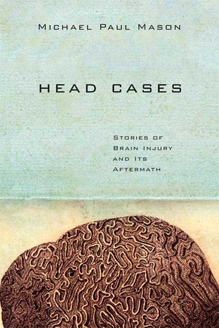 Head Cases: Stories of Brain Injury and Its Aftermath