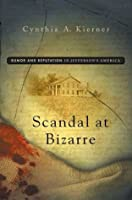 Scandal at Bizarre: Rumor and Reputation in Jefferson's America