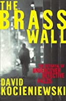 The Brass Wall: The Betrayal of Undercover Detective #4126