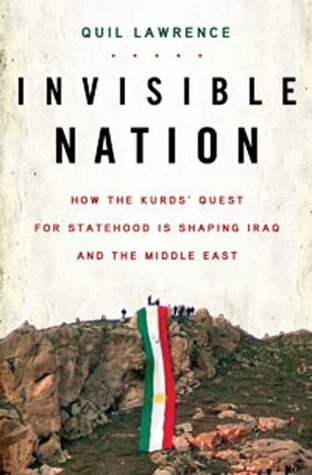 Invisible Nation How the Kurds' Quest for Statehood Is Shaping Iraq and the Middle East