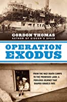 Operation Exodus: From the Nazi Death Camps to the Promised Land: A Perilous Journey That Shaped Israel's Fate