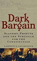 Dark Bargain: Slavery, Profits and the Struggle for the Constitution