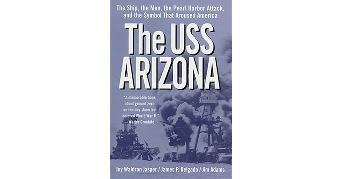 The Uss Arizona The Ship The Men The Pearl Harbor Attack And The