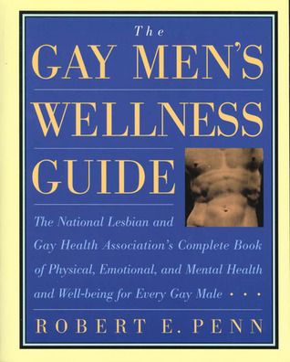 The Gay Men's Wellness Guide: The National Lesbian And Gay Health Association's Complete Book Of Physical, Emotional, And Mental Health And Well Being For Every Gay Male