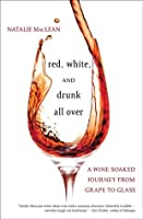 Red, White, and Drunk All Over: A Wine-Soaked Journey from Grape to Glass