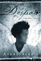 Despair and other stories / André Alexis