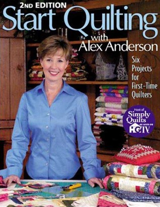 Start Quilting with Alex Anderson: Six Projects for First-Time Quilters
