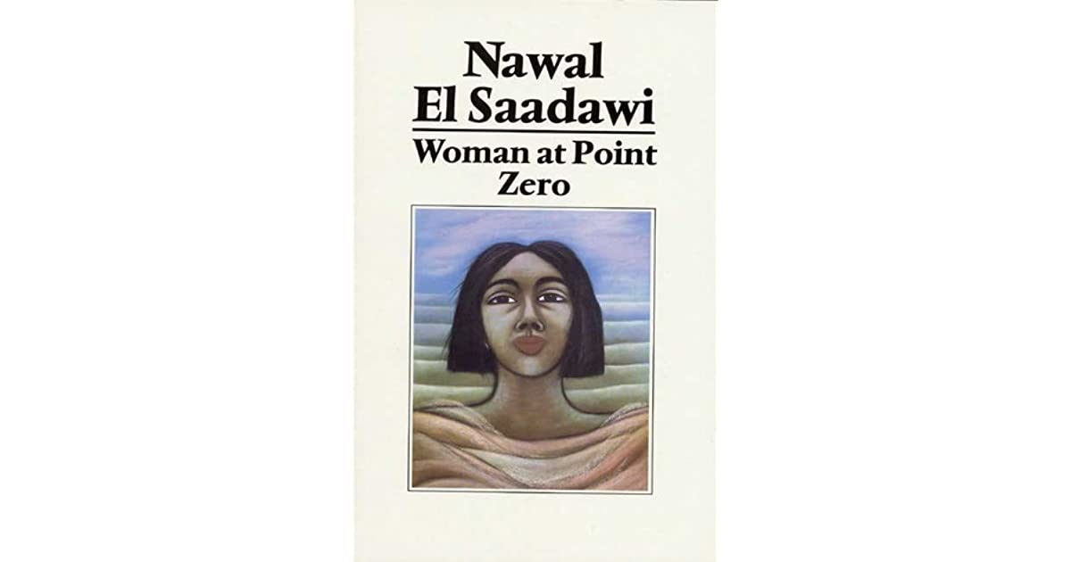 nawal el saadawi woman at point zero In woman at point zero, nawal el saadawi describes her experiences as a psychiatrist in egypt, studying the psychological effects of prison on female prisoners she states in her introduction that when she was conducting these studies, she had no idea that one day she would be imprisoned by the.