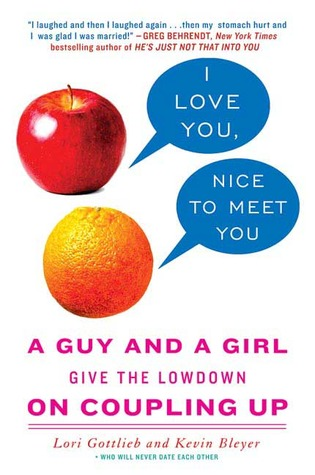 I Love You Nice To Meet You A Guy And A Girl Give The Lowdown On Coupling Up By Lori Gottlieb