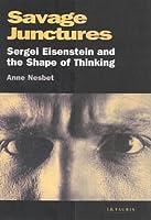 Savage Junctures: Sergei Eisenstein And The Shape Of Thinking