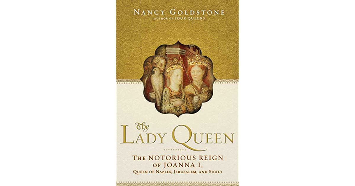 The lady queen the notorious reign of joanna i queen of naples the lady queen the notorious reign of joanna i queen of naples jerusalem and sicily by nancy goldstone fandeluxe Ebook collections