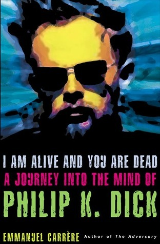 I Am Alive and You Are Dead A Journey into the Mind of Philip K
