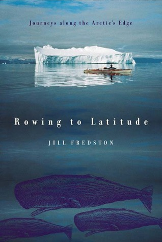 Rowing to Latitude: Journeys Along the Arctic's Edge by Jill