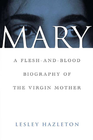 Mary: A Flesh-And-Blood Biography of the Virgin Mother