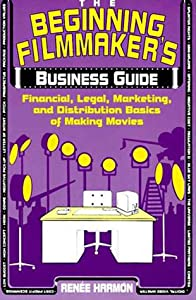The Beginning Filmmaker's Business Guide: Financial, Legal, Marketing, and Distribution Basics of Making Movies