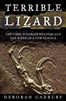 The Terrible Lizard: The First Dinosaur Hunters and the Birth of a New Science