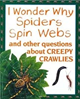 I Wonder Why Spiders Spin Webs: And Other Questions about Creepy Crawlies