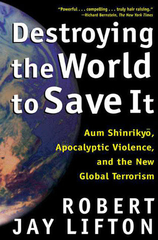 Destroying the World to Save It: Aum Shinrikyo, Apocalyptic Violence, and the New Global Terrorism