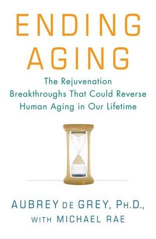 Ending Aging - The Rejuvenation Breakthroughs That Could Reverse Human Aging in Our Lifetime  - Aubrey de Grey, Michael Rae